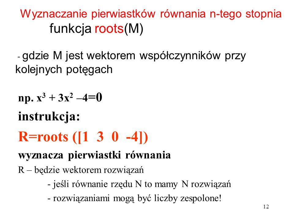 R=roots ([1 3 0 -4]) funkcja roots(M) instrukcja:
